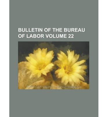 Bulletin of the Bureau of Labor Volume 22