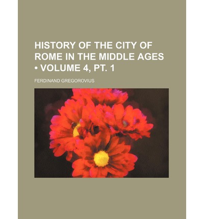 History of the City of Rome in the Middle Ages (Volume 4, PT. 1)
