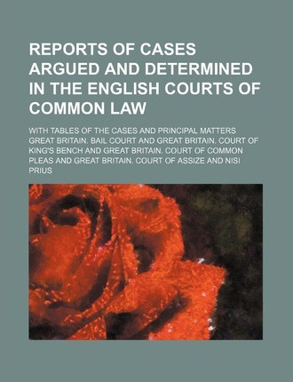 Reports of Cases Argued and Determined in the English Courts of Common Law (Volume 54); With Tables of the Cases and Principal Matters