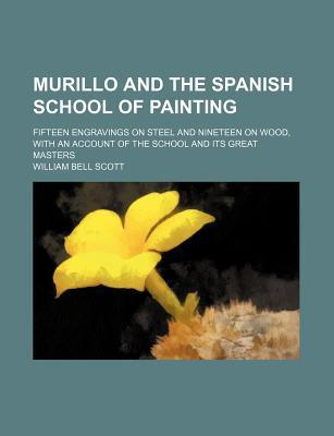 Murillo and the Spanish School of Painting; Fifteen Engravings on Steel and Nineteen on Wood, with an Account of the School and Its Great Masters