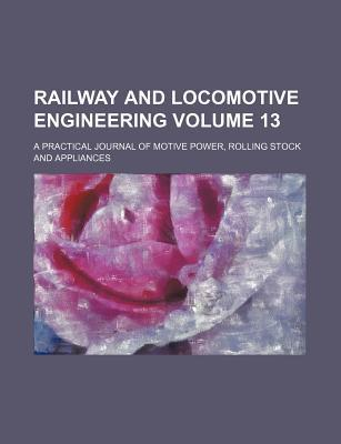 Railway and Locomotive Engineering; A Practical Journal of Motive Power, Rolling Stock and Appliances Volume 13