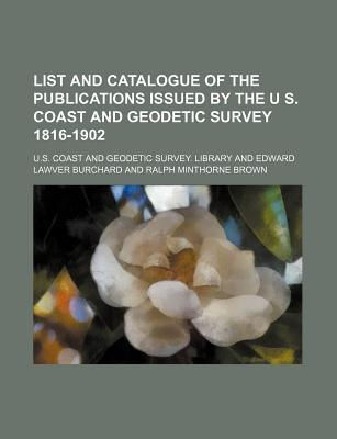 List and Catalogue of the Publications Issued by the U S. Coast and Geodetic Survey 1816-1902