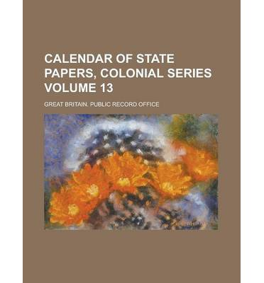Calendar of State Papers, Colonial Series Volume 13