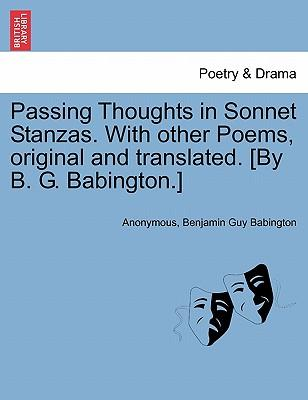Passing Thoughts in Sonnet Stanzas. with Other Poems, Original and Translated. [By B. G. Babington.]