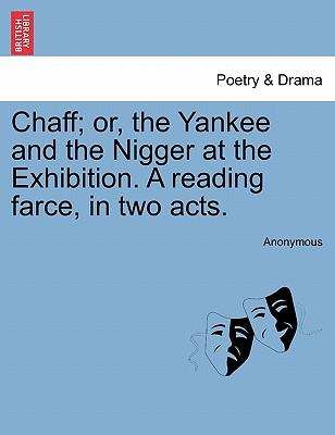 Chaff; Or, the Yankee and the Nigger at the Exhibition. a Reading Farce, in Two Acts.