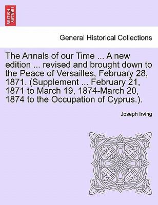 Ebooks français téléchargement gratuit The Annals of Our Time ... a New Edition ... Revised and Brought Down to the Peace of Versailles, February 28, 1871. Supplement ... February 21, 1871 to March 19, 1874-March 20, 1874 to the Occupation o