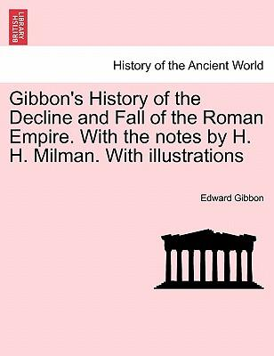 Gibbon's History of the Decline and Fall of the Roman Empire. with the Notes by H. H. Milman. with Illustrations