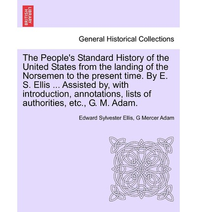 The People's Standard History of the United States from the Landing of the Norsemen to the Present Time. by E. S. Ellis ... Assisted By, with Introduction, Annotations, Lists of Authorities, Etc., G. M. Adam.