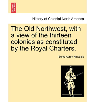 The Old Northwest, with a View of the Thirteen Colonies as Constituted by the Royal Charters.