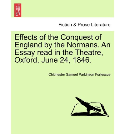 Effects of the Conquest of England by the Normans. an Essay Read in the Theatre, Oxford, June 24, 1846.