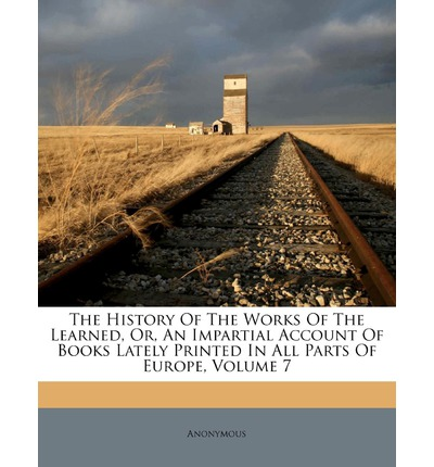 The History of the Works of the Learned, Or, an Impartial Account of Books Lately Printed in All Parts of Europe, Volume 7