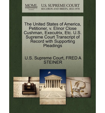 The United States of America, Petitioner, V. Elinor Close Cushman, Executrix, Etc. U.S. Supreme Court Transcript of Record with Supporting Pleadings