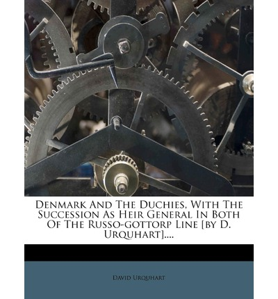 Denmark and the Duchies, with the Succession as Heir General in Both of the Russo-Gottorp Line [By D. Urquhart]....