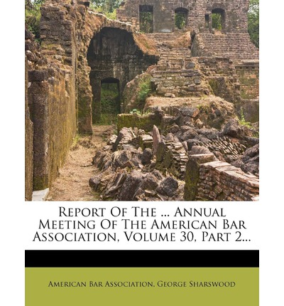 Report of the ... Annual Meeting of the American Bar Association, Volume 30, Part 2...