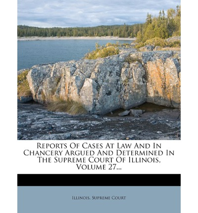 Reports of Cases at Law and in Chancery Argued and Determined in the Supreme Court of Illinois, Volume 27...
