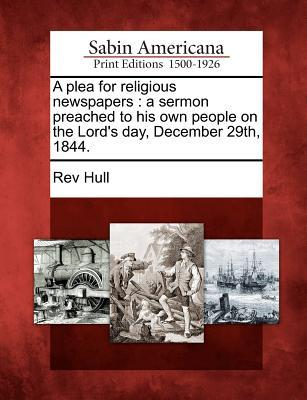 A Plea for Religious Newspapers : A Sermon Preached to His Own People on the Lord's Day, December 29th, 1844.
