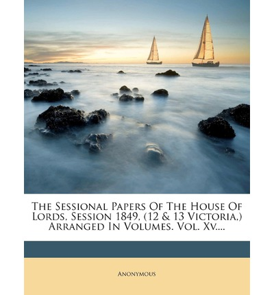 The Sessional Papers of the House of Lords, Session 1849, (12 & 13 Victoria, ) Arranged in Volumes. Vol. XV....