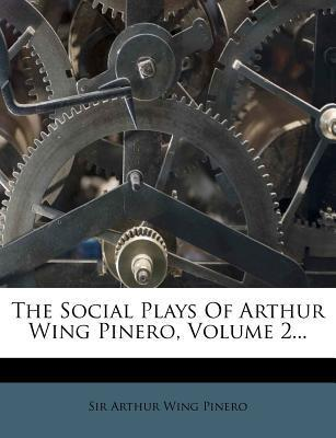 The Social Plays of Arthur Wing Pinero, Volume 2...