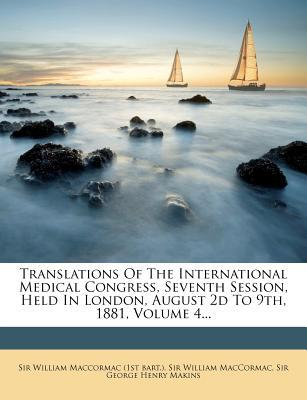 Translations of the International Medical Congress, Seventh Session, Held in London, August 2D to 9th, 1881, Volume 4...
