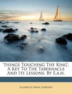 'Things Touching the King', a Key to the Tabernacle and Its Lessons, by E.A.H.