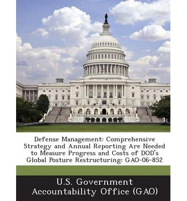 Defense Management : Comprehensive Strategy and Annual Reporting Are Needed to Measure Progress and Costs of Dod's Global Posture Restructu