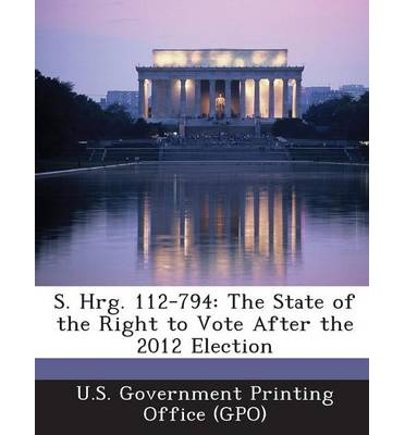 S. Hrg. 112-794 : The State of the Right to Vote After the 2012 Election