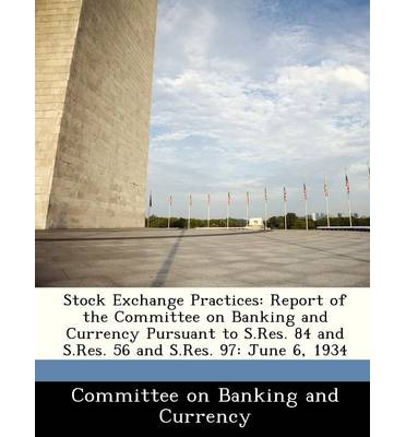 Stock Exchange Practices : Report of the Committee on Banking and Currency Pursuant to S.Res. 84 and S.Res. 56 and S.Res. 97: June 6, 1934