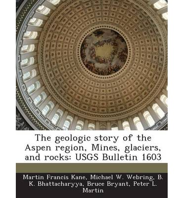 The Geologic Story of the Aspen Region, Mines, Glaciers, and Rocks : Usgs Bulletin 1603