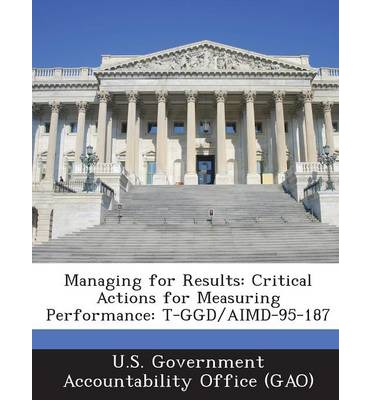 Managing for Results : Critical Actions for Measuring Performance: T-Ggd/Aimd-95-187
