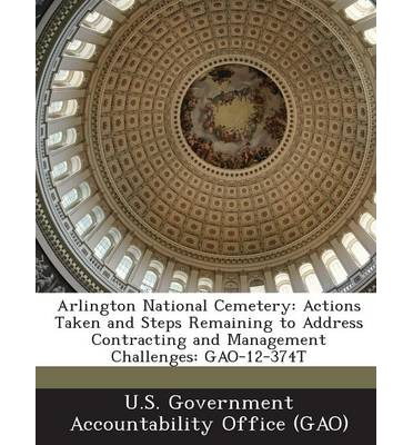 Arlington National Cemetery : Actions Taken and Steps Remaining to Address Contracting and Management Challenges: Gao-12-374t