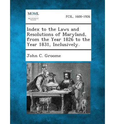 Index to the Laws and Resolutions of Maryland, from the Year 1826 to the Year 1831, Inclusively.