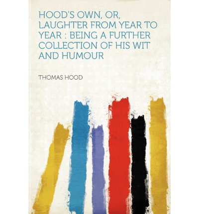 Hood's Own, Or, Laughter from Year to Year : Being a Further Collection of His Wit and Humour