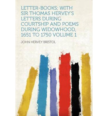 Letter-Books; With Sir Thomas Hervey's Letters During Courtship and Poems During Widowhood, 1651 to 1750 Volume 1