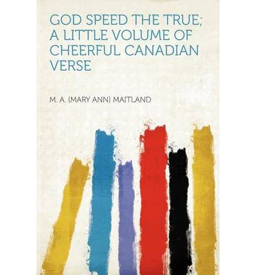 God Speed the True; A Little Volume of Cheerful Canadian Verse