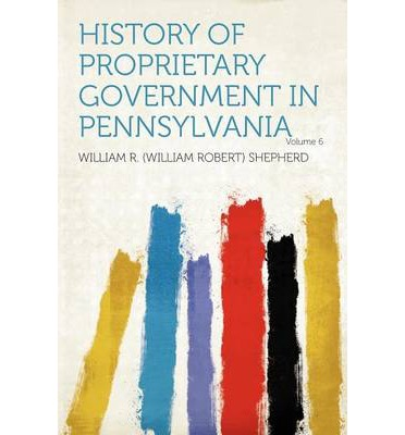History of Proprietary Government in Pennsylvania Volume 6
