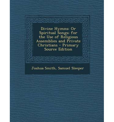 Divine Hymns : Or Spiritual Songs; For the Use of Religious Assemblies and Private Christians