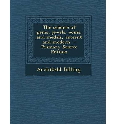 Volltextbuch-Downloads The Science of Gems, Jewels, Coins, and Medals, Ancient and Modern 9781293587058 by Archibald Billing (Deutsche Literatur) PDF FB2