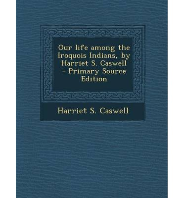 Our Life Among the Iroquois Indians, by Harriet S. Caswell - Primary Source Edition