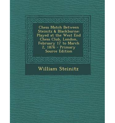 Chess Match Between Steinitz & Blackburne : Played at the West End Chess Club, London, February 17 to March 2, 1876 - Primary Source Edition