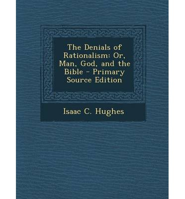The Denials of Rationalism : Or, Man, God, and the Bible
