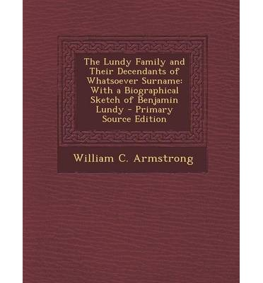 The Lundy Family and Their Decendants of Whatsoever Surname : With a Biographical Sketch of Benjamin Lundy - Primary Source Edition