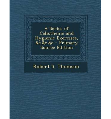 A Series of Calisthenic and Hygienic Exercises, &C.&C.&C - Primary Source Edition