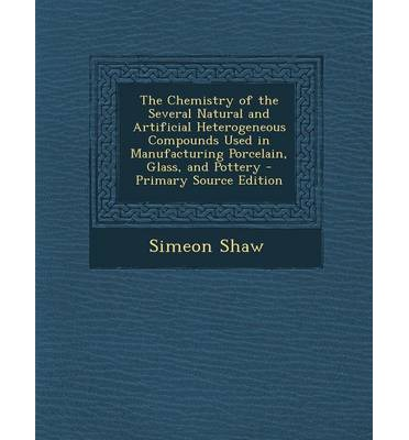 The Chemistry of the Several Natural and Artificial Heterogeneous Compounds Used in Manufacturing Porcelain, Glass, and Pottery - Primary Source Edition