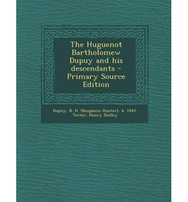 The Huguenot Bartholomew Dupuy and His Descendants - Primary Source Edition