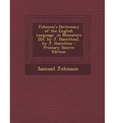 Johnson's Dictionary of the English Language, in Miniature [Ed. by J. Hamilton]. by J. Hamilton - Primary Source Edition