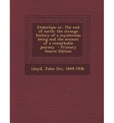 Etidorhpa; Or, the End of Earth; The Strange History of a Mysterious Being and the Account of a Remarkable Journey - Primary Source Edition