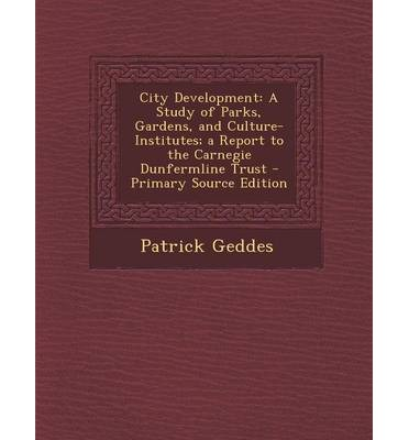 City Development : A Study of Parks, Gardens, and Culture-Institutes; A Report to the Carnegie Dunfermline Trust - Primary Source Edition