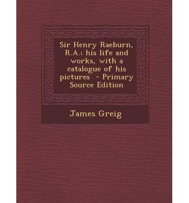 Sir Henry Raeburn, R.A.; His Life and Works, with a Catalogue of His Pictures - Primary Source Edition