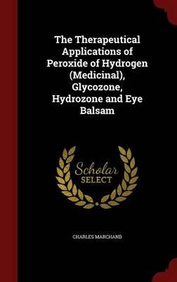 The Therapeutical Applications of Peroxide of Hydrogen (Medicinal), Glycozone, Hydrozone and Eye Balsam