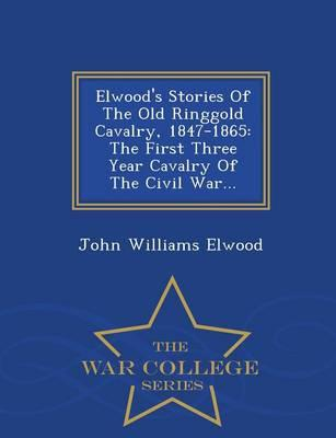 Elwood's Stories of the Old Ringgold Cavalry, 1847-1865 : The First Three Year Cavalry of the Civil War... - War College Series